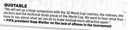 The Fort Worth Star Telegram, July 7, 2006 edition, page 6D.  It's a quote from FIFA President Sepp Blatter on the lack of offense in the tournament.