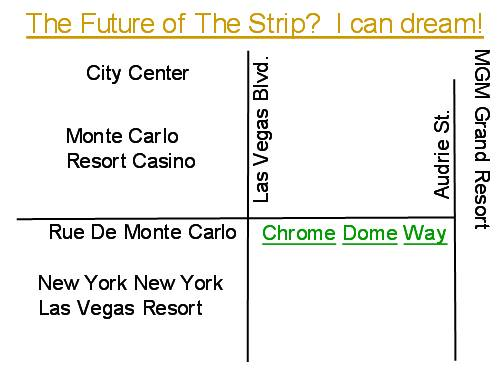 My dream of achieving Las Vegas immortality with a 'Chrome Dome Way' rename of a short section of Rue De Monte Carlo between Las Vegas Blvd and Audrie Street.  That's where the Denny's sits, across from the Monte Carlo Casino Resort, caddy corner from the New York, New York Casino Resort, and just down the road from the MGM Grand Resort Complex and City Center which includes Aria and the Mandarin Oriental Hotel Casino.